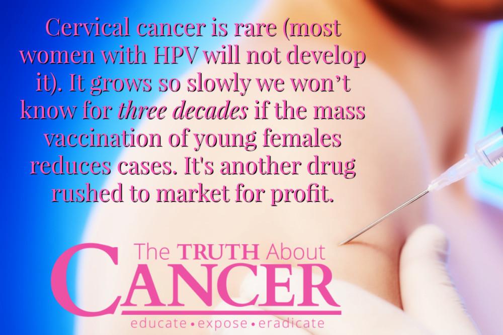 Gimdos kaklelio vėžys – reta liga ir dauguma ŽPV turinčių moterų juo nesusirgs. Jis progresuoja taip lėtai, kad reikės gerų trisdešimties metų, kad būtų galima įvertinti, ar masinė jaunų moterų vakcinacija sumažino šios ligos atvejų. Tai tik dar vienas vaistas, pateiktas į rinką pelnui gauti.